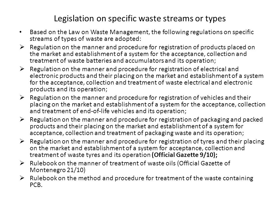 Legislation on specific waste streams or types Based on the Law on Waste Management, the following regulations on specific streams of types of waste are adopted:  Regulation on the manner and procedure for registration of products placed on the market and establishment of a system for the acceptance, collection and treatment of waste batteries and accumulators and its operation;  Regulation on the manner and procedure for registration of electrical and electronic products and their placing on the market and establishment of a system for the acceptance, collection and treatment of waste electrical and electronic products and its operation;  Regulation on the manner and procedure for registration of vehicles and their placing on the market and establishment of a system for the acceptance, collection and treatment of end-of-life vehicles and its operation;  Regulation on the manner and procedure for registration of packaging and packed products and their placing on the market and establishment of a system for acceptance, collection and treatment of packaging waste and its operation;  Regulation on the manner and procedure for registration of tyres and their placing on the market and establishment of a system for acceptance, collection and treatment of waste tyres and its operation (Official Gazette 9/10);  Rulebook on the manner of treatment of waste oils (Official Gazette of Montenegro 21/10)  Rulebook on the method and procedure for treatment of the waste containing PCB.