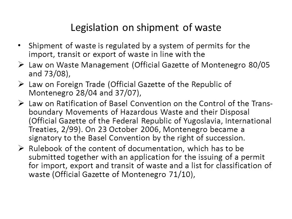 Legislation on shipment of waste Shipment of waste is regulated by a system of permits for the import, transit or export of waste in line with the  Law on Waste Management (Official Gazette of Montenegro 80/05 and 73/08),  Law on Foreign Trade (Official Gazette of the Republic of Montenegro 28/04 and 37/07),  Law on Ratification of Basel Convention on the Control of the Trans- boundary Movements of Hazardous Waste and their Disposal (Official Gazette of the Federal Republic of Yugoslavia, International Treaties, 2/99).