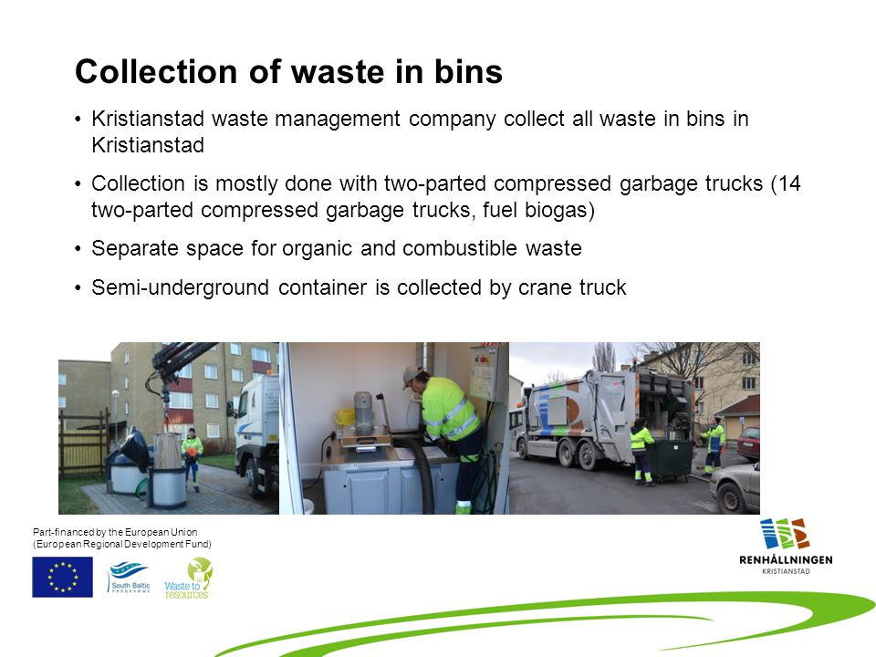 Kristianstad waste management company collect all waste in bins in Kristianstad Collection is mostly done with two-parted compressed garbage trucks (14 two-parted compressed garbage trucks, fuel biogas) Separate space for organic and combustible waste Semi-underground container is collected by crane truck Collection of waste in bins Part-financed by the European Union (European Regional Development Fund)