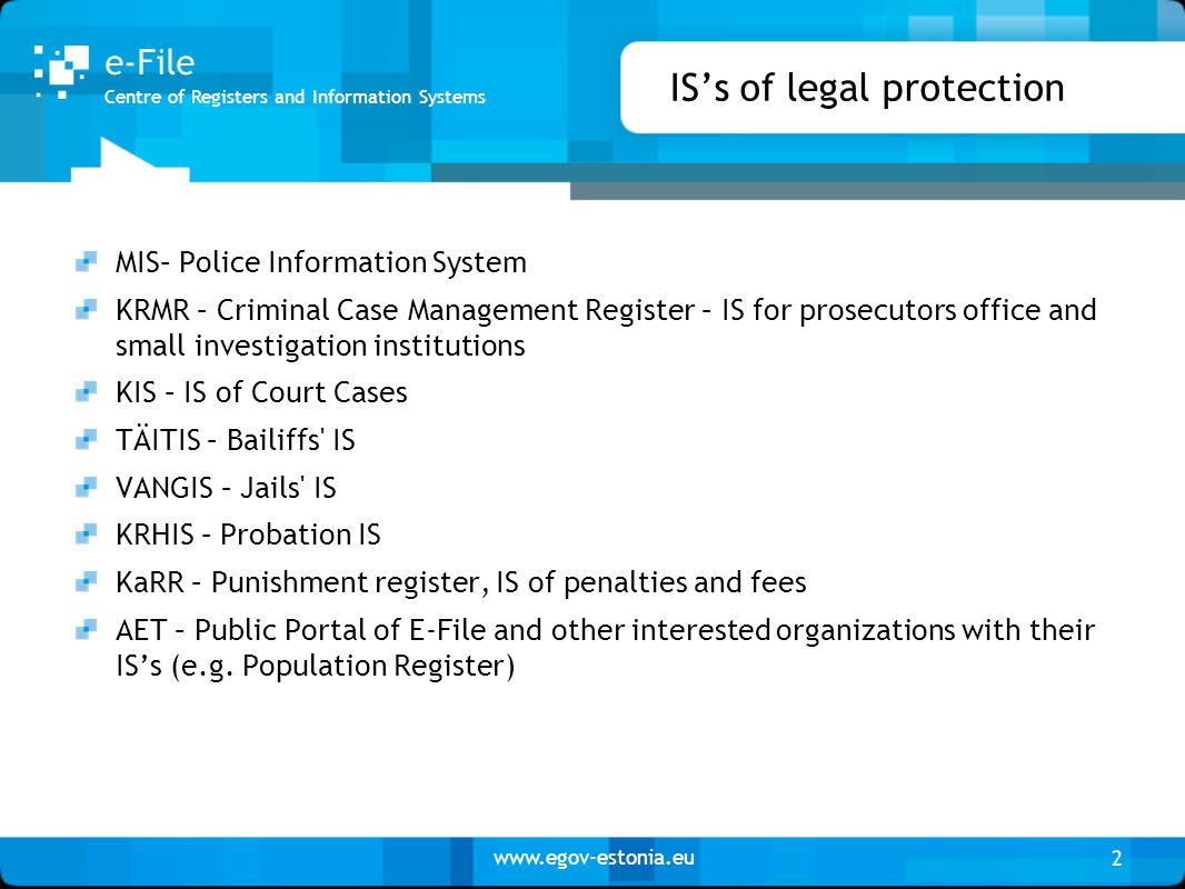 www.egov-estonia.eu 2 Centre of Registers and Information Systems e-File IS's of legal protection MIS– Police Information System KRMR – Criminal Case Management Register – IS for prosecutors office and small investigation institutions KIS – IS of Court Cases TÄITIS – Bailiffs IS VANGIS – Jails IS KRHIS – Probation IS KaRR – Punishment register, IS of penalties and fees AET – Public Portal of E-File and other interested organizations with their IS's (e.g.