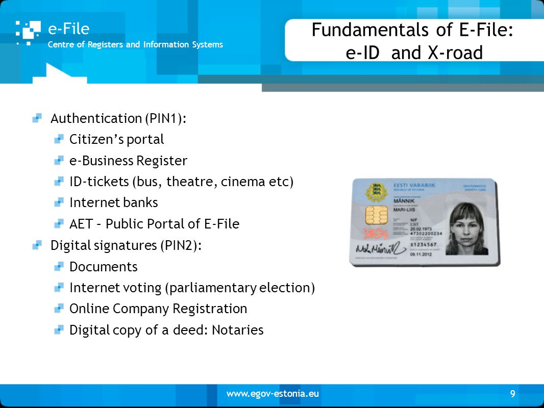 www.egov-estonia.eu Fundamentals of E-File: e-ID and X-road Authentication (PIN1): Citizen's portal e-Business Register ID-tickets (bus, theatre, cinema etc) Internet banks AET – Public Portal of E-File Digital signatures (PIN2): Documents Internet voting (parliamentary election) Online Company Registration Digital copy of a deed: Notaries 9 Centre of Registers and Information Systems e-File