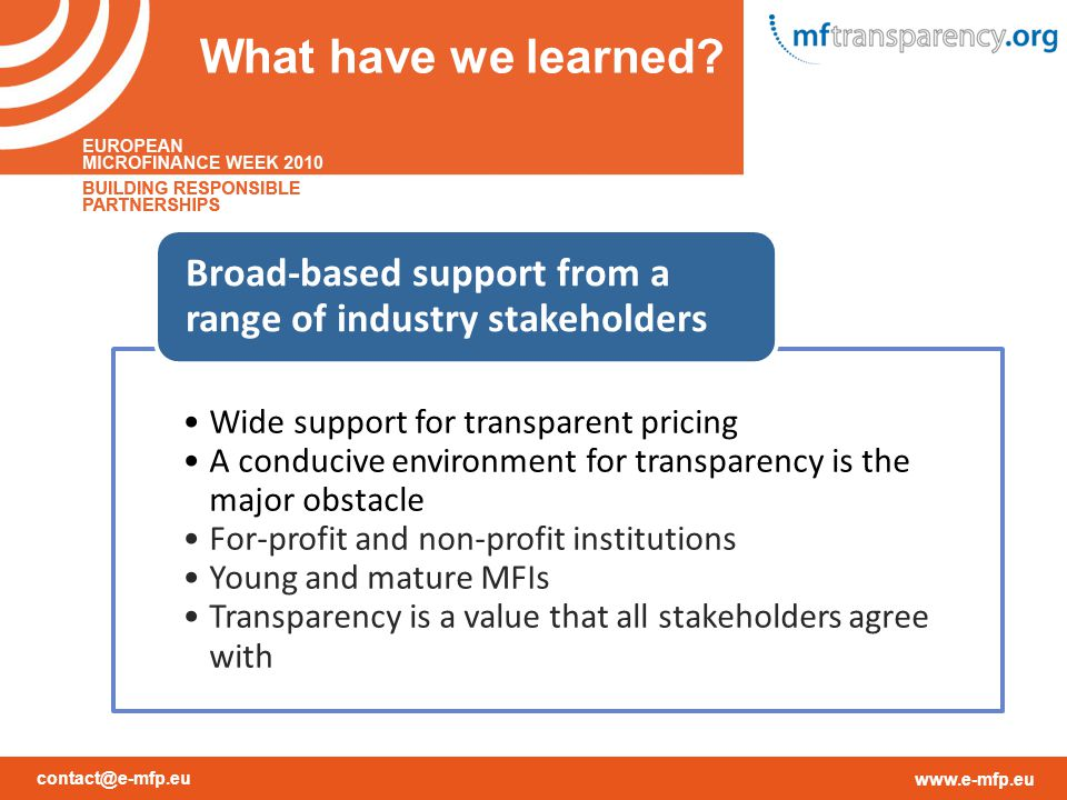 contact@e-mfp.eu www.e-mfp.eu Wide support for transparent pricing A conducive environment for transparency is the major obstacle For-profit and non-profit institutions Young and mature MFIs Transparency is a value that all stakeholders agree with Broad-based support from a range of industry stakeholders What have we learned