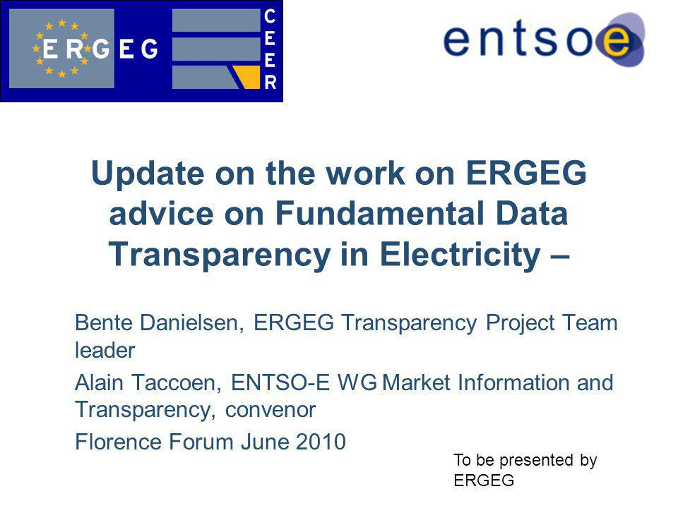 Bente Danielsen, ERGEG Transparency Project Team leader Alain Taccoen, ENTSO-E WG Market Information and Transparency, convenor Florence Forum June 2010 Update on the work on ERGEG advice on Fundamental Data Transparency in Electricity – To be presented by ERGEG