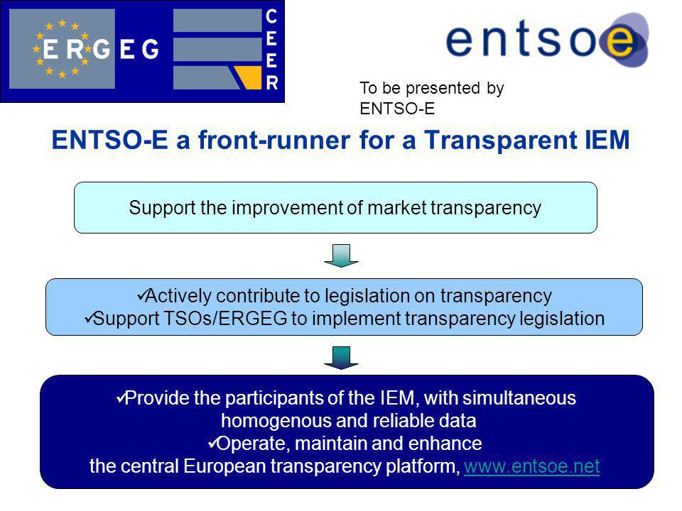 ENTSO-E a front-runner for a Transparent IEM Support the improvement of market transparency Actively contribute to legislation on transparency Support TSOs/ERGEG to implement transparency legislation Provide the participants of the IEM, with simultaneous homogenous and reliable data Operate, maintain and enhance the central European transparency platform, www.entsoe.netwww.entsoe.net To be presented by ENTSO-E