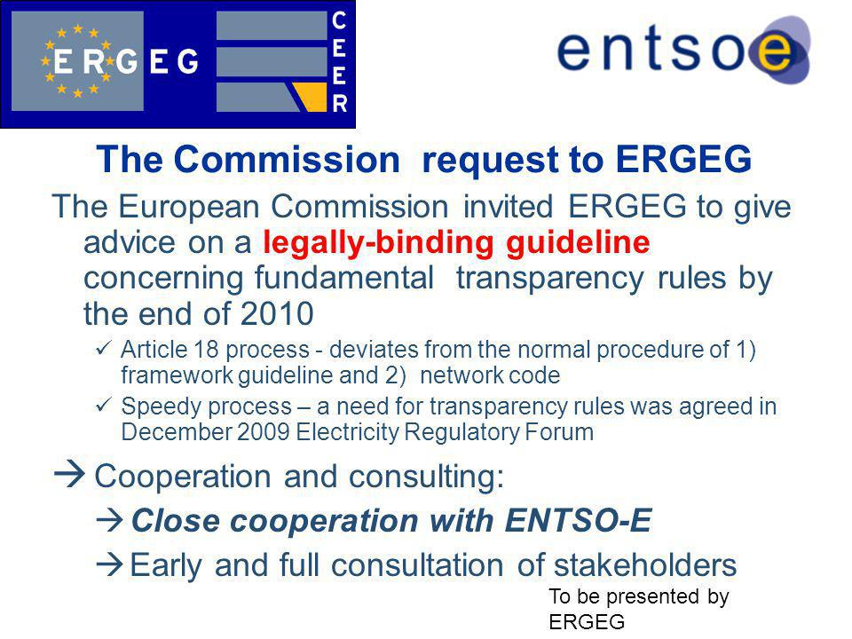 The Commission request to ERGEG The European Commission invited ERGEG to give advice on a legally-binding guideline concerning fundamental transparency rules by the end of 2010 Article 18 process - deviates from the normal procedure of 1) framework guideline and 2) network code Speedy process – a need for transparency rules was agreed in December 2009 Electricity Regulatory Forum  Cooperation and consulting:  Close cooperation with ENTSO-E  Early and full consultation of stakeholders To be presented by ERGEG