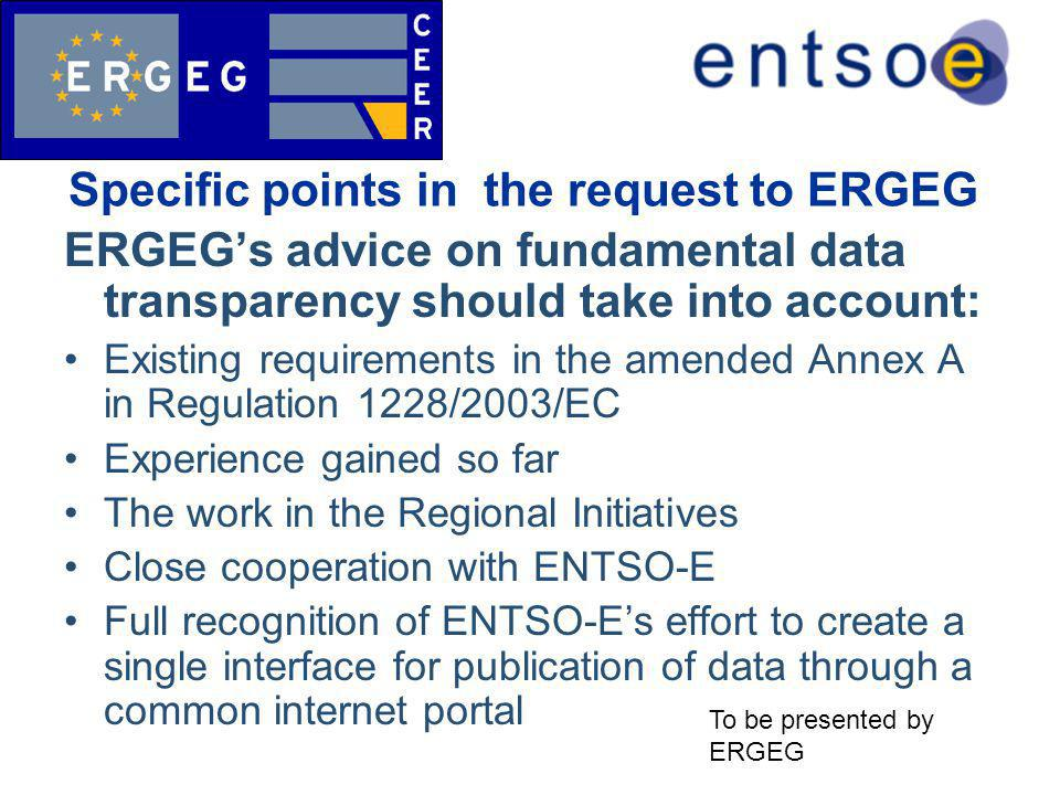 Specific points in the request to ERGEG ERGEG's advice on fundamental data transparency should take into account: Existing requirements in the amended Annex A in Regulation 1228/2003/EC Experience gained so far The work in the Regional Initiatives Close cooperation with ENTSO-E Full recognition of ENTSO-E's effort to create a single interface for publication of data through a common internet portal To be presented by ERGEG