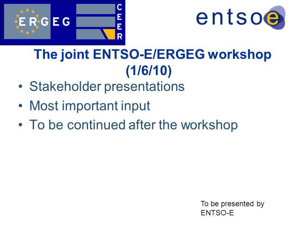 The joint ENTSO-E/ERGEG workshop (1/6/10) ( Stakeholder presentations Most important input To be continued after the workshop To be presented by ENTSO-E