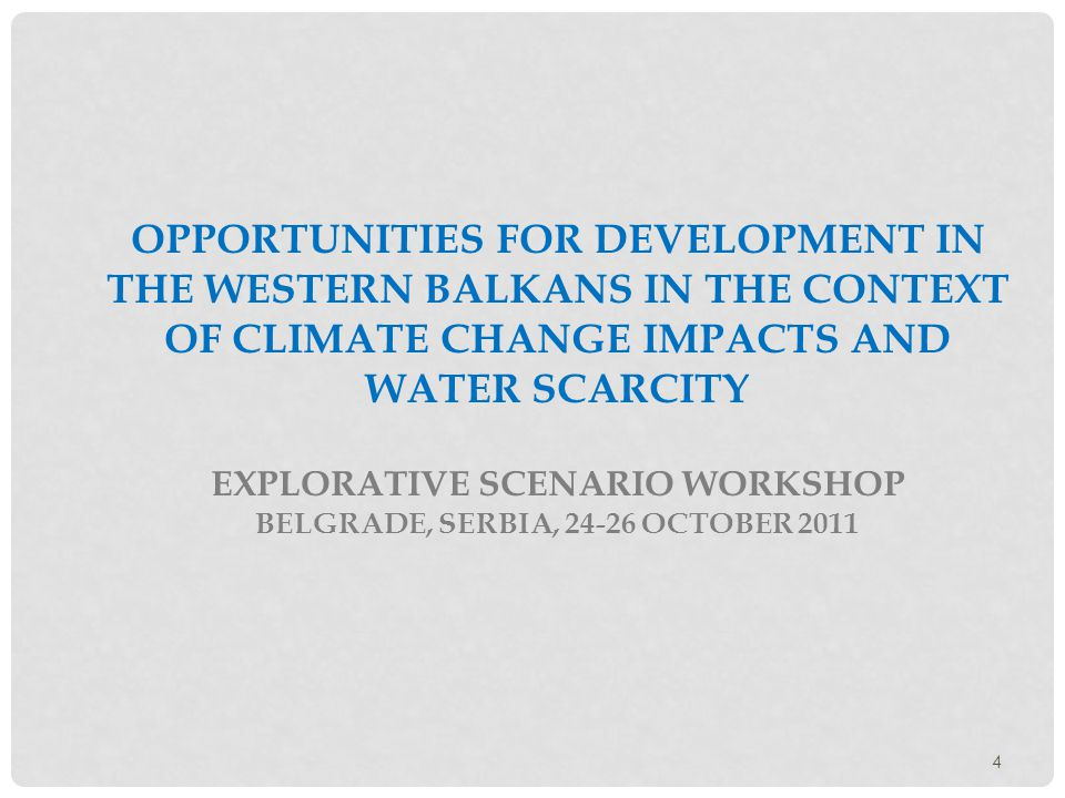 4 OPPORTUNITIES FOR DEVELOPMENT IN THE WESTERN BALKANS IN THE CONTEXT OF CLIMATE CHANGE IMPACTS AND WATER SCARCITY EXPLORATIVE SCENARIO WORKSHOP BELGRADE, SERBIA, 24-26 OCTOBER 2011