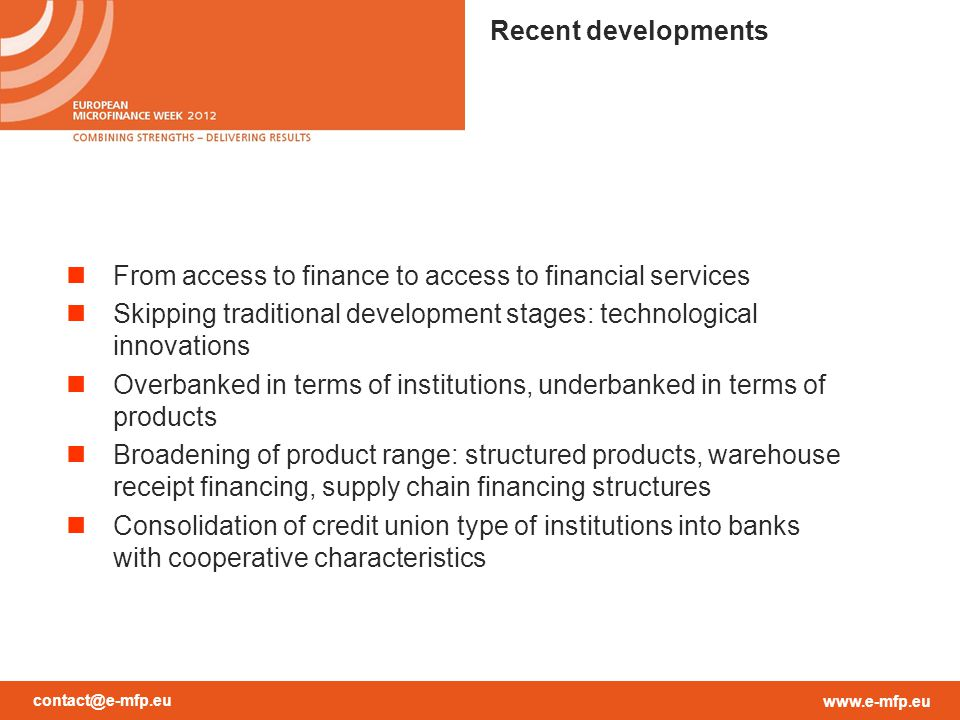 contact@e-mfp.eu www.e-mfp.eu From access to finance to access to financial services Skipping traditional development stages: technological innovations Overbanked in terms of institutions, underbanked in terms of products Broadening of product range: structured products, warehouse receipt financing, supply chain financing structures Consolidation of credit union type of institutions into banks with cooperative characteristics Recent developments