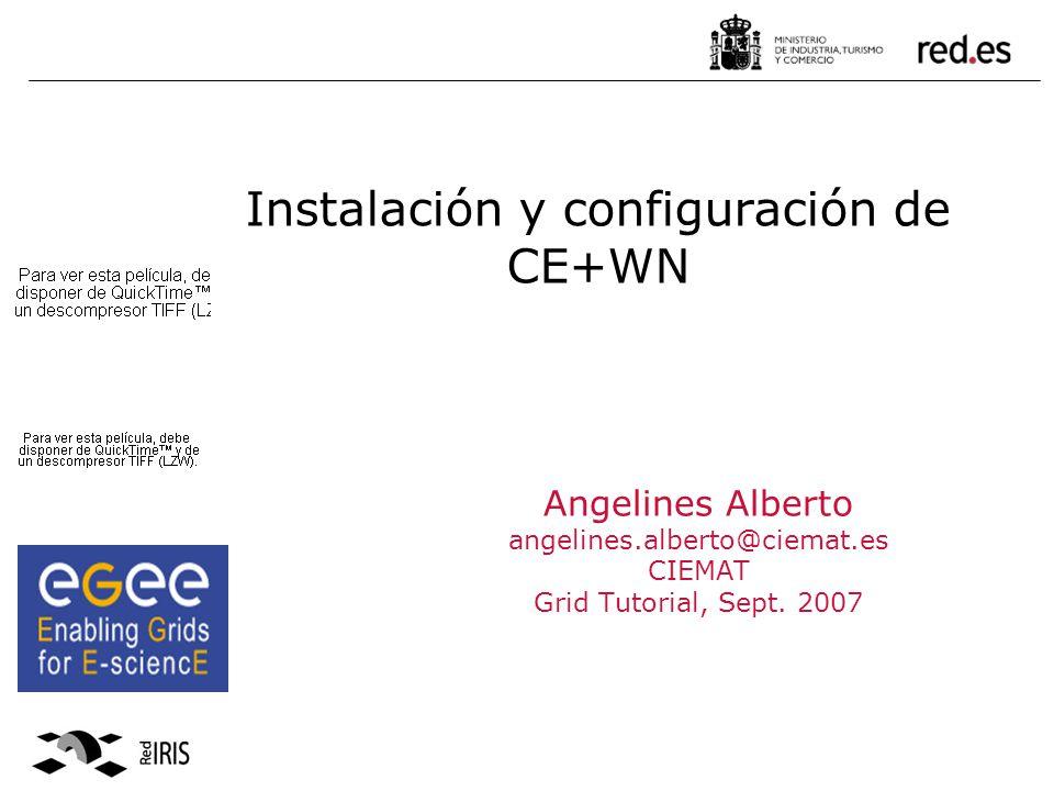 Instalación y configuración de CE+WN Angelines Alberto angelines.alberto@ciemat.es CIEMAT Grid Tutorial, Sept.