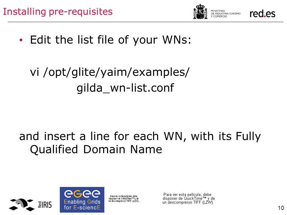 10 Installing pre-requisites Edit the list file of your WNs: vi /opt/glite/yaim/examples/ gilda_wn-list.conf and insert a line for each WN, with its F