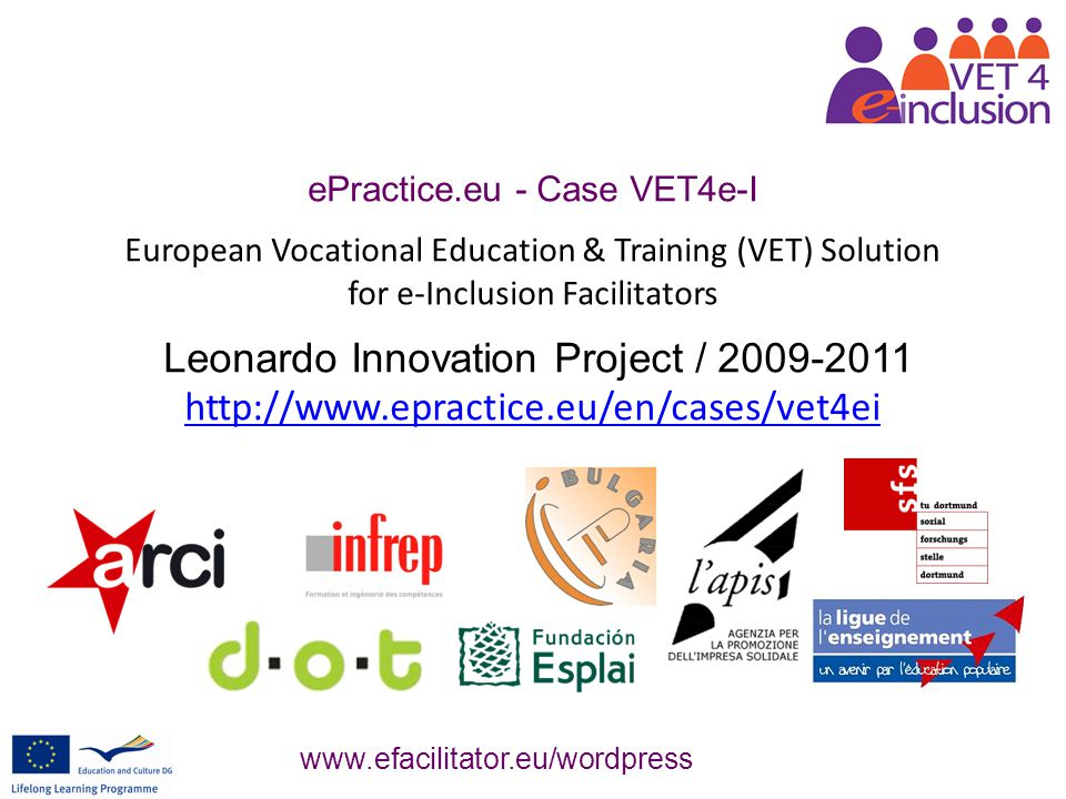 The VET 4 e-I project actions Identification of the emerging Professional Profile of the e-Facilitator for Social Inclusion [ developer of key competences of users at risk (digital competences, civic and interpersonal skills, learning-to-learn abilities) for their empowerment in a Knowledge Society ] and first steps to make it recognized Design, implement and test an elearning curriculum based on a devoted participative distance learning environment Web 2.0-based (ning, blogs, wikis), in Creative commons licensing and in user-centered didactics (constructivism, learning-by-doing, action learning, collaborative learning…).