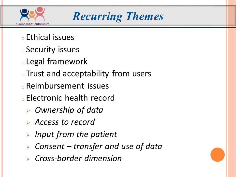 o Ethical issues o Security issues o Legal framework o Trust and acceptability from users o Reimbursement issues o Electronic health record  Ownership of data  Access to record  Input from the patient  Consent – transfer and use of data  Cross-border dimension Recurring Themes