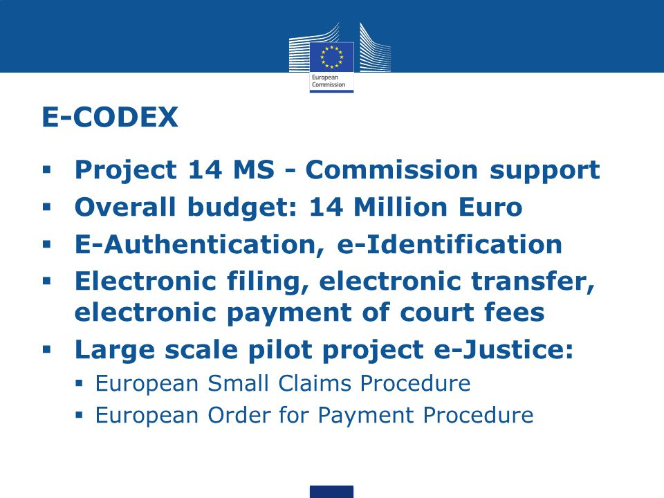 E-CODEX  Project 14 MS - Commission support  Overall budget: 14 Million Euro  E-Authentication, e-Identification  Electronic filing, electronic transfer, electronic payment of court fees  Large scale pilot project e-Justice:  European Small Claims Procedure  European Order for Payment Procedure