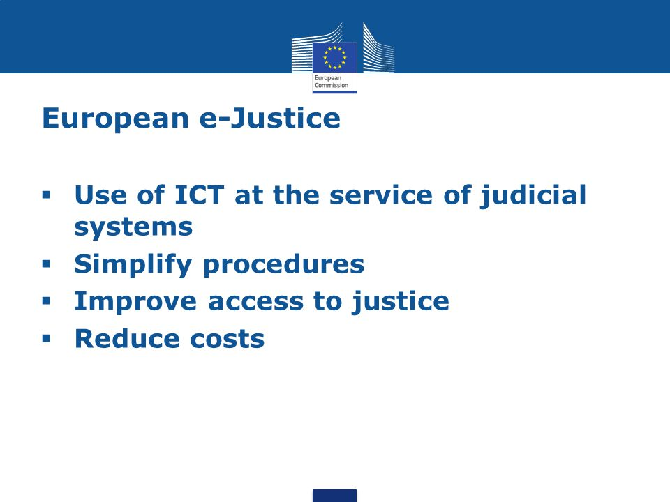 European e-Justice  Use of ICT at the service of judicial systems  Simplify procedures  Improve access to justice  Reduce costs