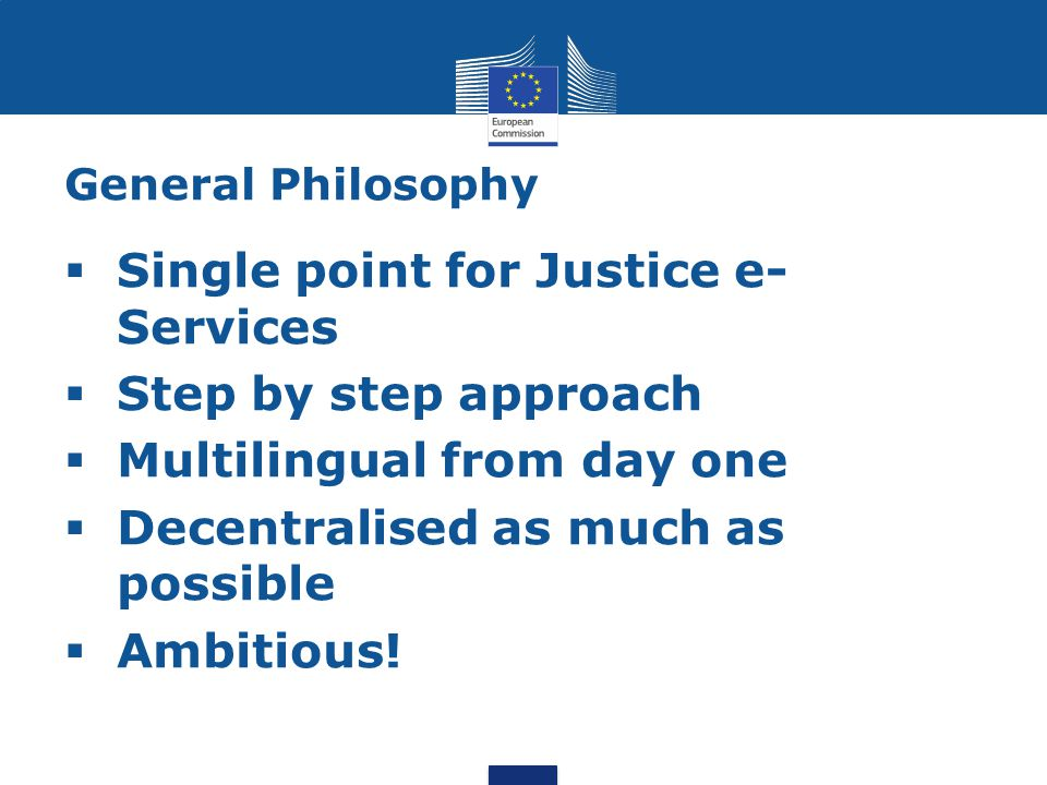 General Philosophy  Single point for Justice e- Services  Step by step approach  Multilingual from day one  Decentralised as much as possible  Ambitious!