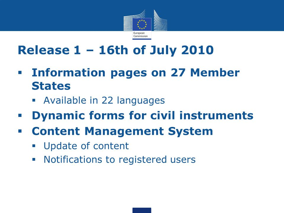 Release 1 – 16th of July 2010  Information pages on 27 Member States  Available in 22 languages  Dynamic forms for civil instruments  Content Management System  Update of content  Notifications to registered users
