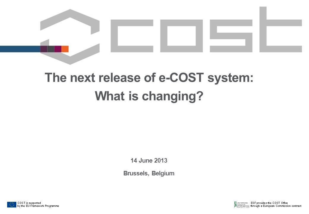 2 Why changing e-COST:  A new release of e-COST will be implemented together with the release of the new Vademecum, on 28 June 2013  The system has been improved and also changed to reflect the recently revised COST Implementation Rules applying to COST Actions Management Committees and COST Action participants 2