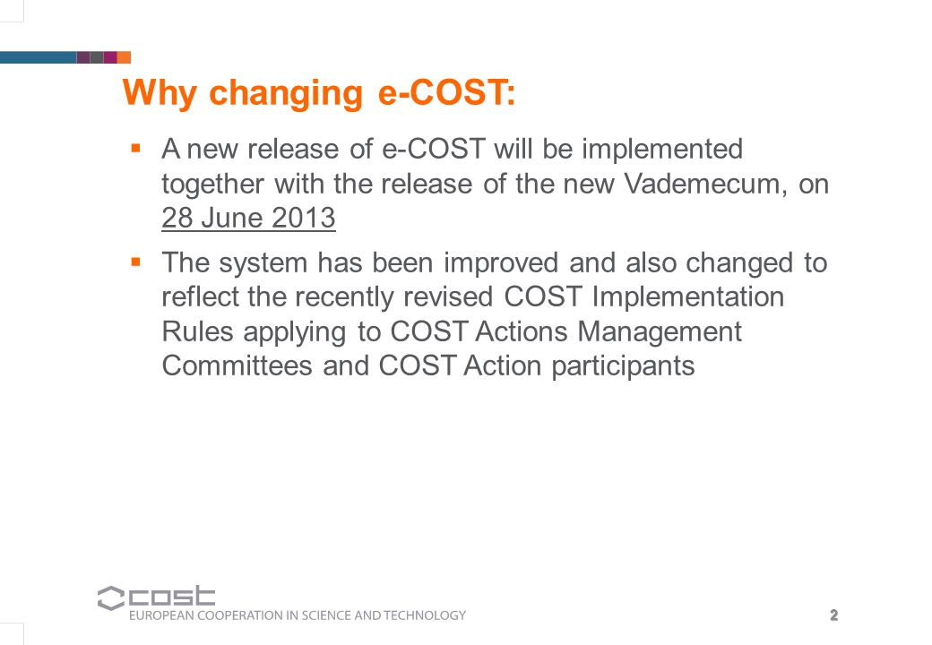 2 Why changing e-COST:  A new release of e-COST will be implemented together with the release of the new Vademecum, on 28 June 2013  The system has