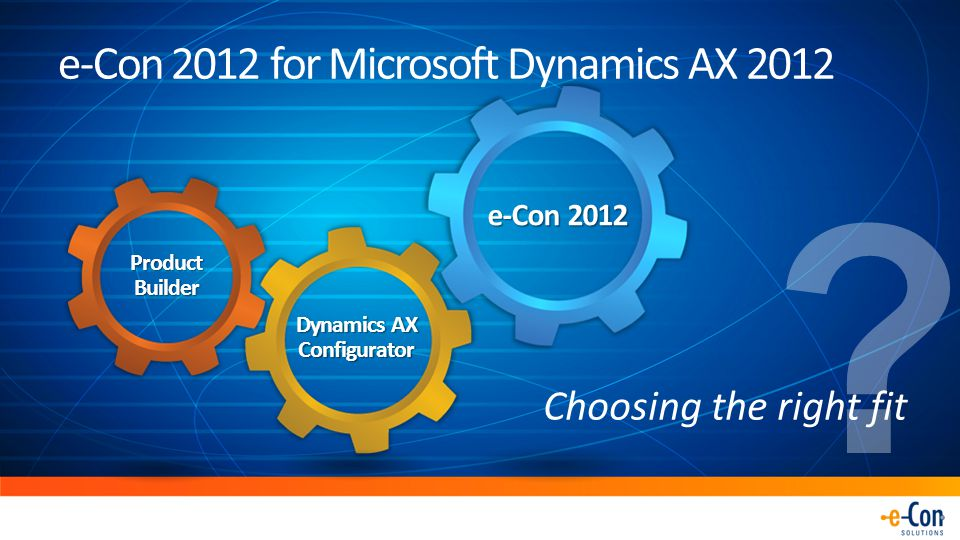 e-Con 2012 for Microsoft Dynamics AX 2012 Dynamics AX Configurator e-Con 2012 Product Builder Choosing the right fit ?