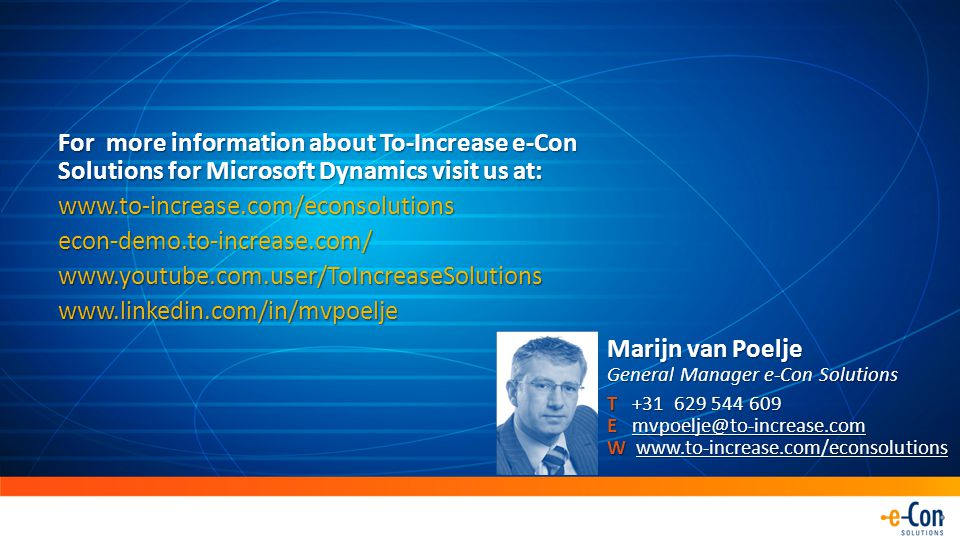 For more information about To-Increase e-Con Solutions for Microsoft Dynamics visit us at: www.to-increase.com/econsolutionsecon-demo.to-increase.com/www.youtube.com.user/ToIncreaseSolutionswww.linkedin.com/in/mvpoelje Marijn van Poelje General Manager e-Con Solutions T +31 629 544 609 E mvpoelje@to-increase.com W www.to-increase.com/econsolutions mvpoelje@to-increase.comwww.to-increase.com/econsolutionsmvpoelje@to-increase.comwww.to-increase.com/econsolutions