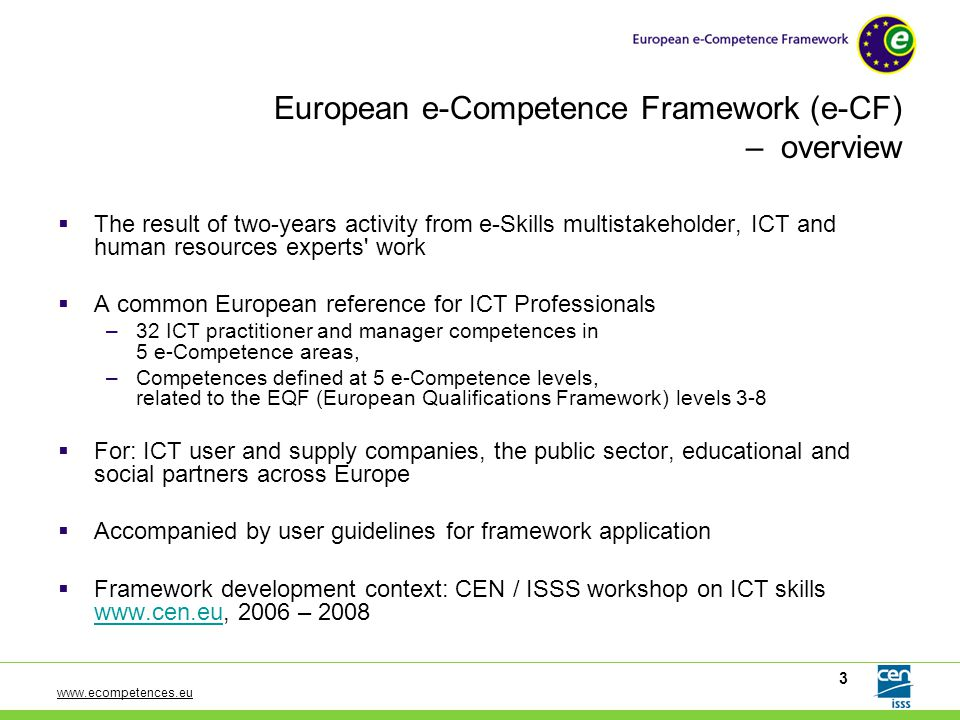 www.ecompetences.eu 4 European ICT multistakeholder cooperation on multiple levels  Framework development in the context of the CEN/ ISSS Workshop on ICT skills (2006-2008) –CEN / ISSS Workshop community –National framework stakeholders from EU member states –Expert working group combining practical business know-how from HR and ICT management –Supported by a large number of ICT sector players contributing to the ongoing framework development – Supported by the European Commission and the Council of Ministers See: www.ecompetences.eu/ Stakeholders involved