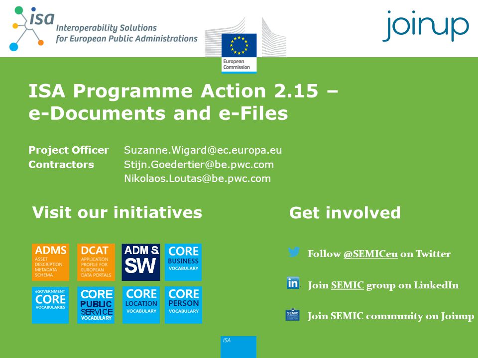 Join SEMIC group on LinkedIn Follow @SEMICeu on Twitter Join SEMIC community on Joinup Project OfficerSuzanne.Wigard@ec.europa.eu ContractorsStijn.Goe