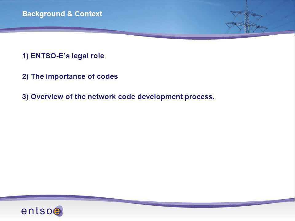 Background & Context 1) ENTSO-E's legal role 2) The importance of codes 3) Overview of the network code development process.