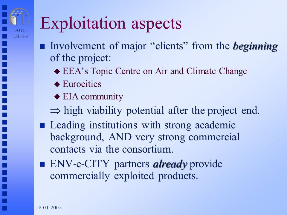 AUT/ LHTEE 18.01.2002 Exploitation aspects beginning n Involvement of major clients from the beginning of the project: u EEA's Topic Centre on Air and Climate Change u Eurocities u EIA community  high viability potential after the project end.