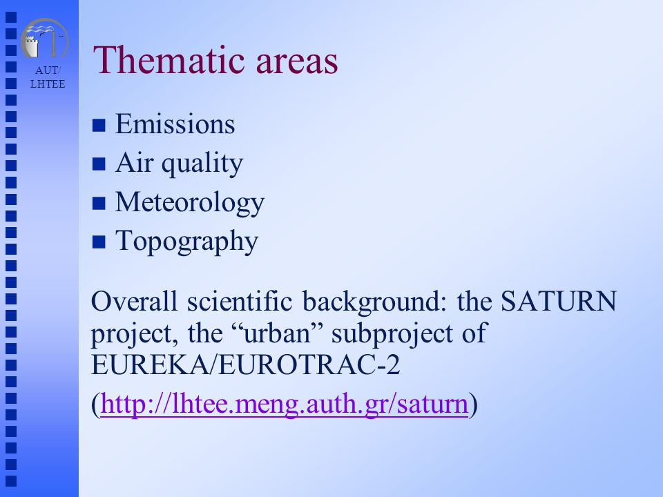 AUT/ LHTEE Thematic areas n Emissions n Air quality n Meteorology n Topography Overall scientific background: the SATURN project, the urban subproject of EUREKA/EUROTRAC-2 (http://lhtee.meng.auth.gr/saturn)http://lhtee.meng.auth.gr/saturn