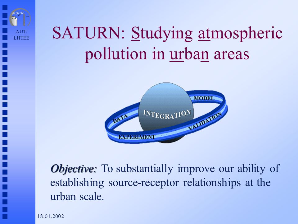 AUT/ LHTEE 18.01.2002 SATURN: Studying atmospheric pollution in urban areas Objective: Objective: To substantially improve our ability of establishing source-receptor relationships at the urban scale.