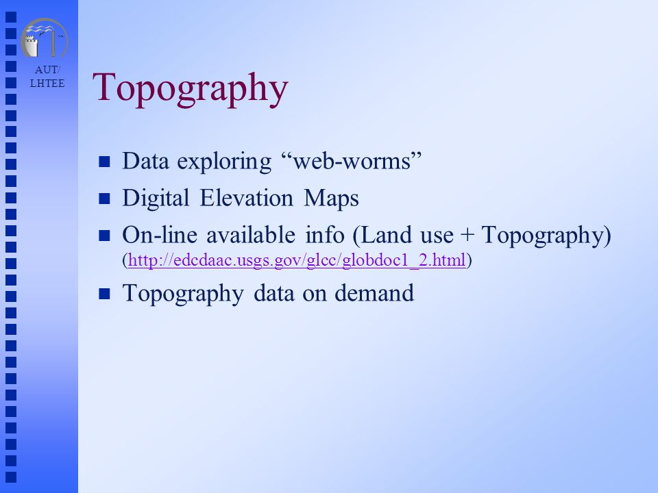 AUT/ LHTEE Topography n Data exploring web-worms n Digital Elevation Maps n On-line available info (Land use + Topography) (http://edcdaac.usgs.gov/glcc/globdoc1_2.html)http://edcdaac.usgs.gov/glcc/globdoc1_2.html n Topography data on demand