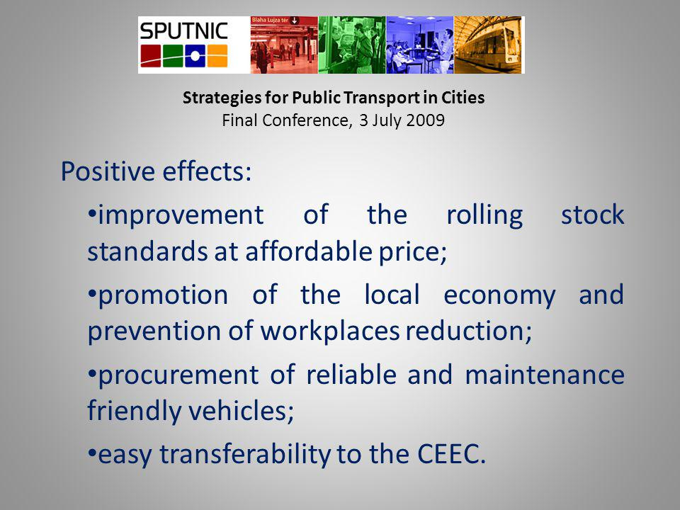 Strategies for Public Transport in Cities Final Conference, 3 July 2009 Positive effects: improvement of the rolling stock standards at affordable pri
