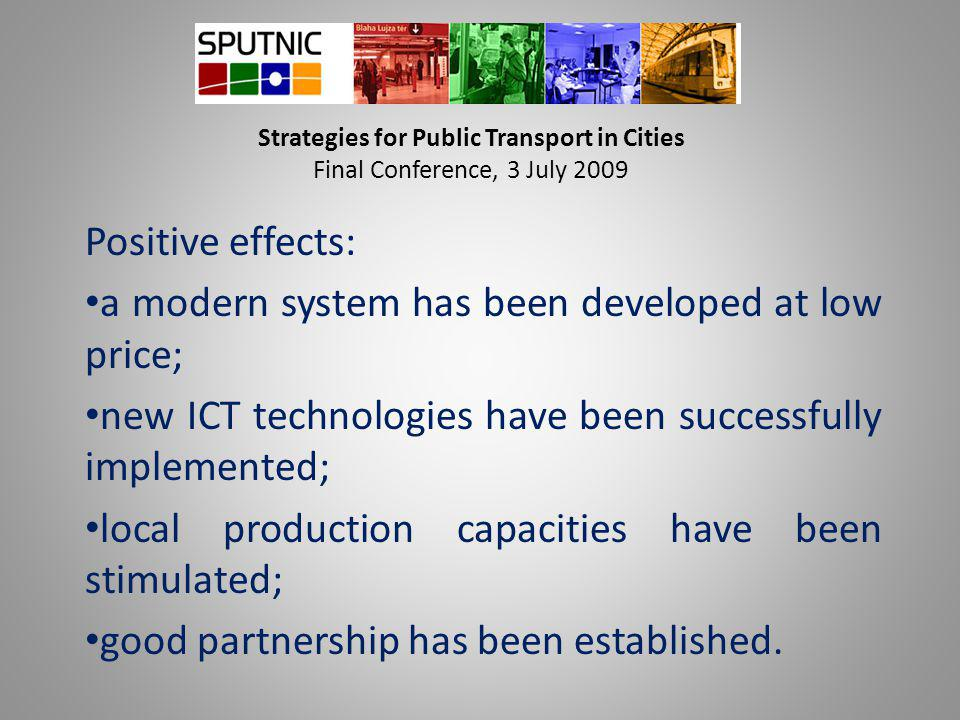 Strategies for Public Transport in Cities Final Conference, 3 July 2009 Positive effects: a modern system has been developed at low price; new ICT tec