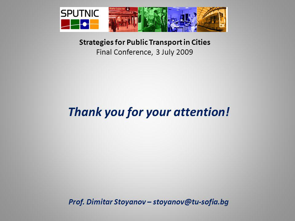 Strategies for Public Transport in Cities Final Conference, 3 July 2009 Thank you for your attention! Prof. Dimitar Stoyanov – stoyanov@tu-sofia.bg