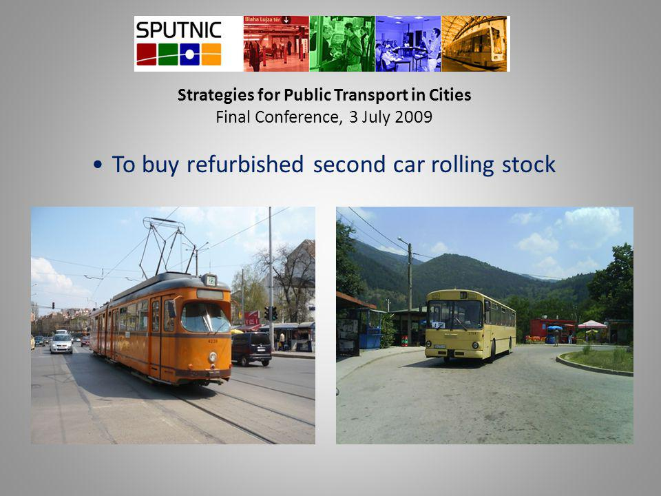 Strategies for Public Transport in Cities Final Conference, 3 July 2009 To buy refurbished second car rolling stock