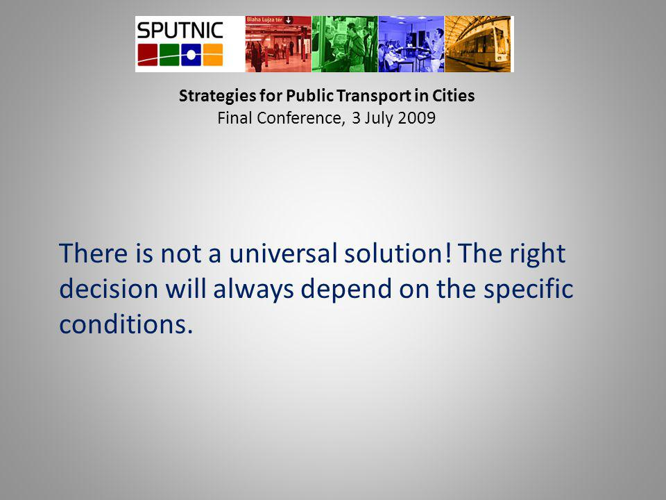 Strategies for Public Transport in Cities Final Conference, 3 July 2009 There is not a universal solution! The right decision will always depend on th