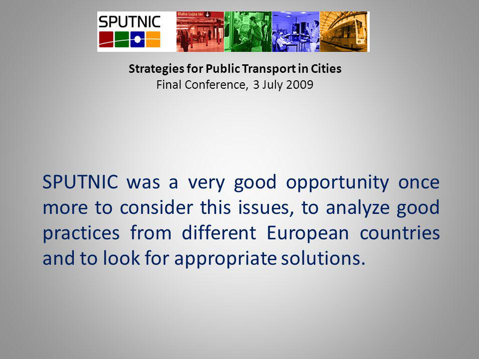 Strategies for Public Transport in Cities Final Conference, 3 July 2009 SPUTNIC was a very good opportunity once more to consider this issues, to anal