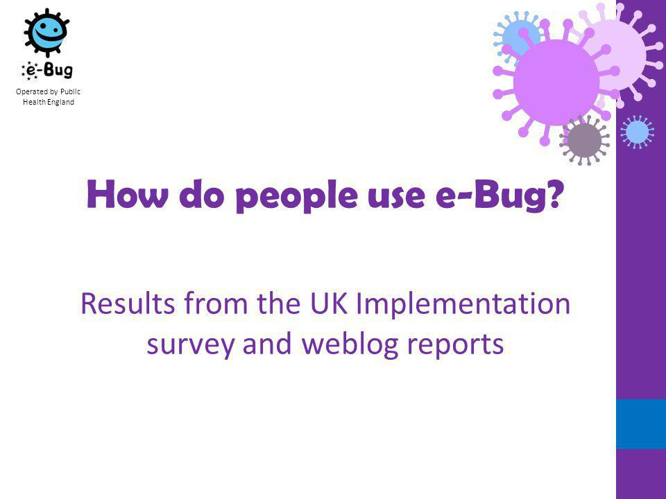 The UK Implementation survey The UK Teacher survey is linked from the Teacher homepage on the English e-Bug site Operated by Public Health England The aim of the survey is to help us with promotion and the design of new resources Launched in November 2011