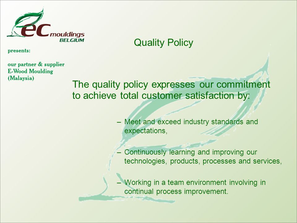 Quality Policy The quality policy expresses our commitment to achieve total customer satisfaction by: –Meet and exceed industry standards and expectations, –Continuously learning and improving our technologies, products, processes and services, –Working in a team environment involving in continual process improvement.