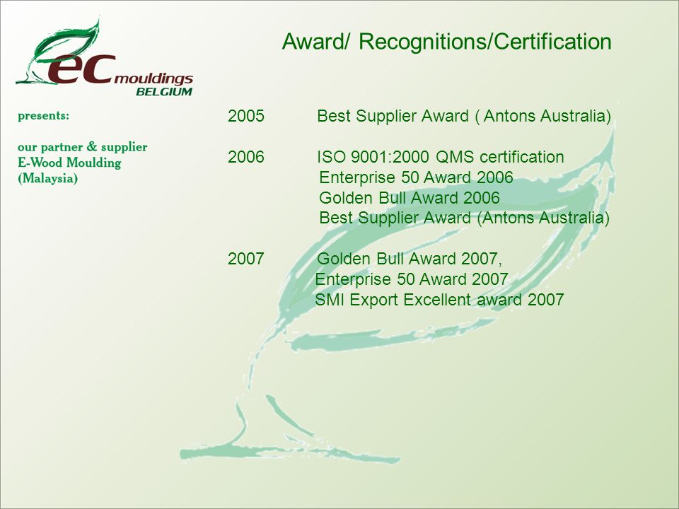 Award/ Recognitions/Certification 2005 Best Supplier Award ( Antons Australia) 2006 ISO 9001:2000 QMS certification Enterprise 50 Award 2006 Golden Bull Award 2006 Best Supplier Award (Antons Australia) 2007 Golden Bull Award 2007, Enterprise 50 Award 2007 SMI Export Excellent award 2007