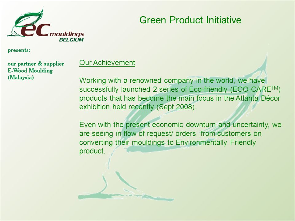 Green Product Initiative Our Achievement Working with a renowned company in the world, we have successfully launched 2 series of Eco-friendly (ECO-CARE TM ) products that has become the main focus in the Atlanta Décor exhibition held recently (Sept 2008).