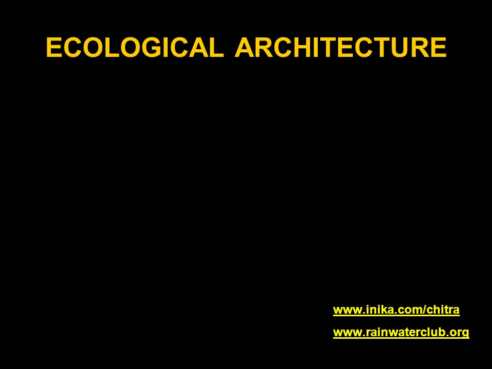 ECOLOGICAL ARCHITECTURE www.inika.www.inika.com/chitra www.rainwaterclub.org