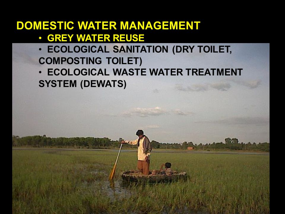 DOMESTIC WATER MANAGEMENT GREY WATER REUSE ECOLOGICAL SANITATION (DRY TOILET, COMPOSTING TOILET) ECOLOGICAL WASTE WATER TREATMENT SYSTEM (DEWATS)