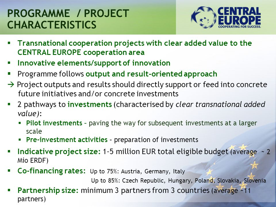  Transnational cooperation projects with clear added value to the CENTRAL EUROPE cooperation area  Innovative elements/support of innovation  Programme follows output and result-oriented approach  Project outputs and results should directly support or feed into concrete future initiatives and/or concrete investments  2 pathways to investments (characterised by clear transnational added value):  Pilot investments – paving the way for subsequent investments at a larger scale  Pre-investment activities – preparation of investments  Indicative project size: 1-5 million EUR total eligible budget (average ~ 2 Mio ERDF)  Co-financing rates: Up to 75%: Austria, Germany, Italy Up to 85%: Czech Republic, Hungary, Poland, Slovakia, Slovenia  Partnership size: minimum 3 partners from 3 countries (average ~11 partners) PROGRAMME / PROJECT CHARACTERISTICS