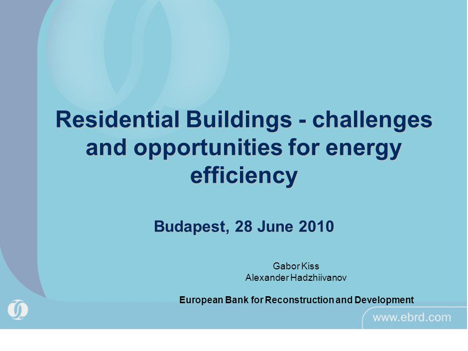 Residential Buildings - challenges and opportunities for energy efficiency Budapest, 28 June 2010 Gabor Kiss Alexander Hadzhiivanov European Bank for Reconstruction and Development