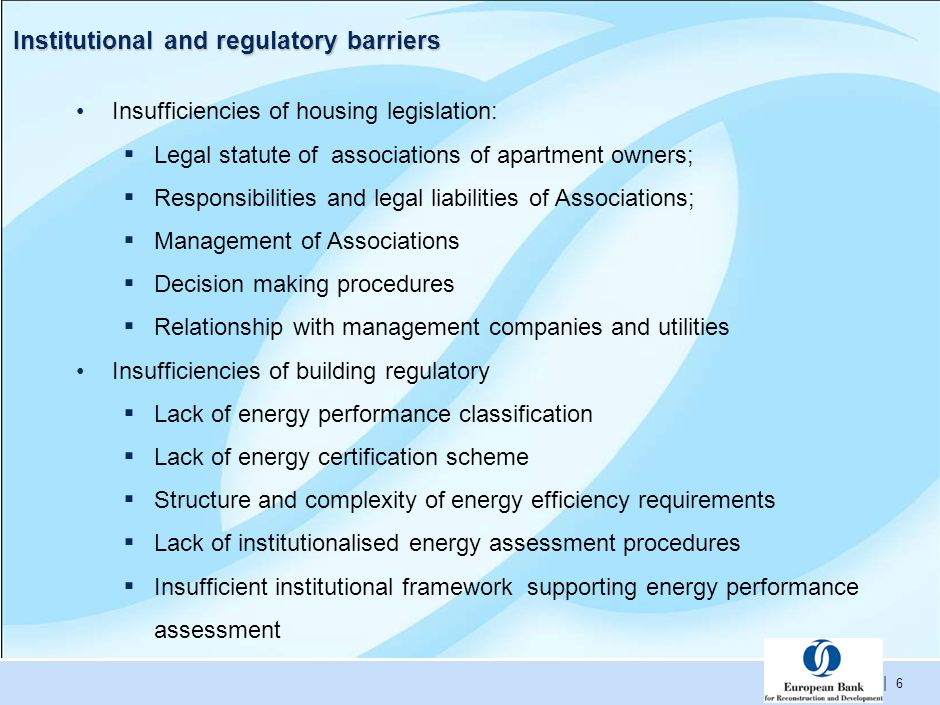 | 6 Institutional and regulatory barriers Insufficiencies of housing legislation: ▪ Legal statute of associations of apartment owners; ▪ Responsibilities and legal liabilities of Associations; ▪ Management of Associations ▪ Decision making procedures ▪ Relationship with management companies and utilities Insufficiencies of building regulatory ▪ Lack of energy performance classification ▪ Lack of energy certification scheme ▪ Structure and complexity of energy efficiency requirements ▪ Lack of institutionalised energy assessment procedures ▪ Insufficient institutional framework supporting energy performance assessment
