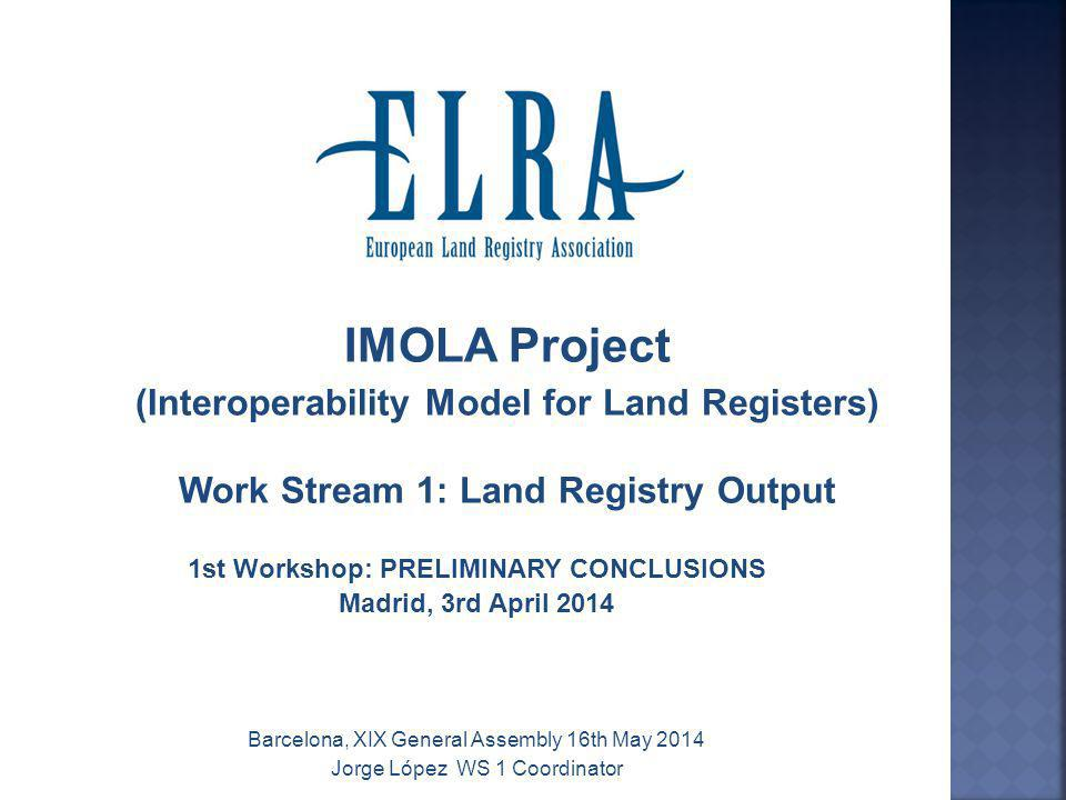 IMOLA Project (Interoperability Model for Land Registers) Work Stream 1: Land Registry Output 1st Workshop: PRELIMINARY CONCLUSIONS Madrid, 3rd April 2014 Barcelona, XIX General Assembly 16th May 2014 Jorge López WS 1 Coordinator