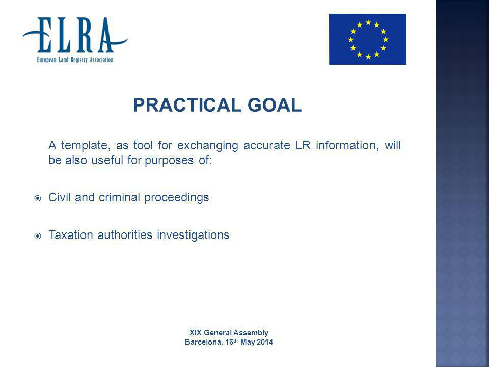 XIX General Assembly Barcelona, 16 th May 2014 PRACTICAL GOAL A template, as tool for exchanging accurate LR information, will be also useful for purposes of:  Civil and criminal proceedings  Taxation authorities investigations