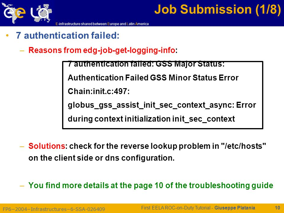 FP6−2004−Infrastructures−6-SSA-026409 E-infrastructure shared between Europe and Latin America First EELA ROC-on-Duty Tutorial - Giuseppe Platania 10 Job Submission (1/8) 7 authentication failed: –Reasons from edg-job-get-logging-info: 7 authentication failed: GSS Major Status: Authentication Failed GSS Minor Status Error Chain:init.c:497: globus_gss_assist_init_sec_context_async: Error during context initialization init_sec_context –Solutions: check for the reverse lookup problem in /etc/hosts on the client side or dns configuration.